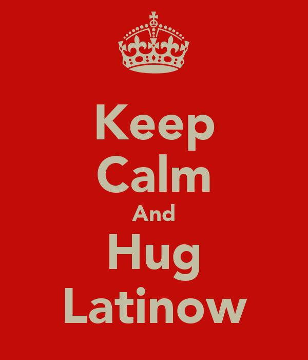 Keep Calm And Hug Latinow
