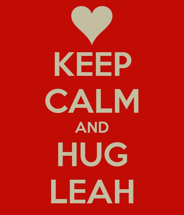 KEEP CALM AND HUG LEAH