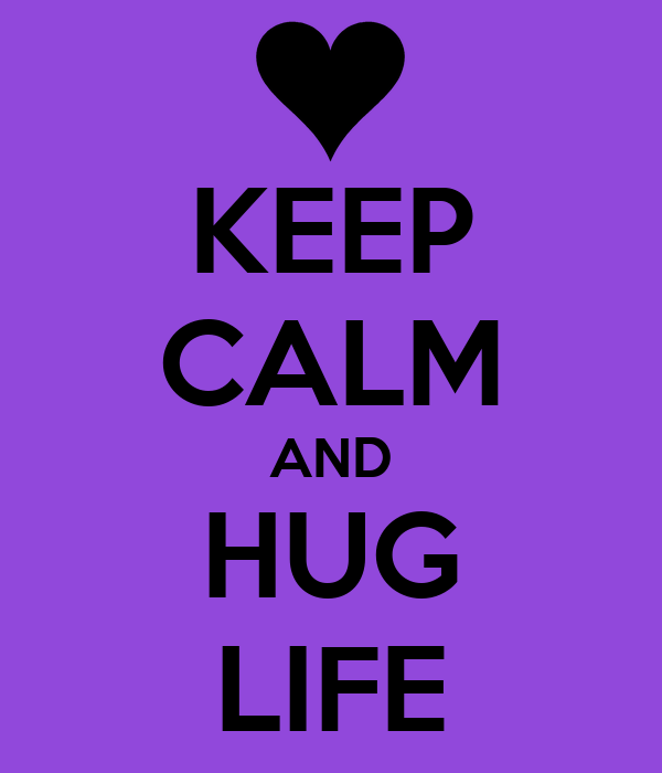 KEEP CALM AND HUG LIFE
