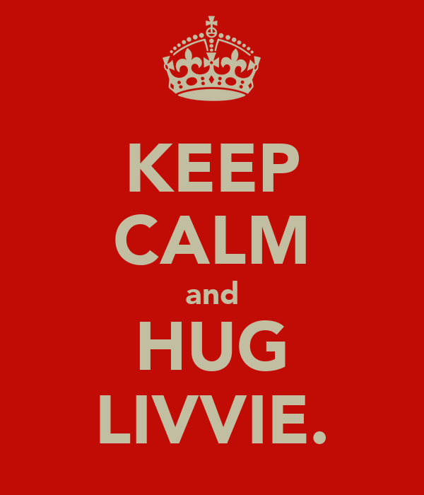 KEEP CALM and HUG LIVVIE.