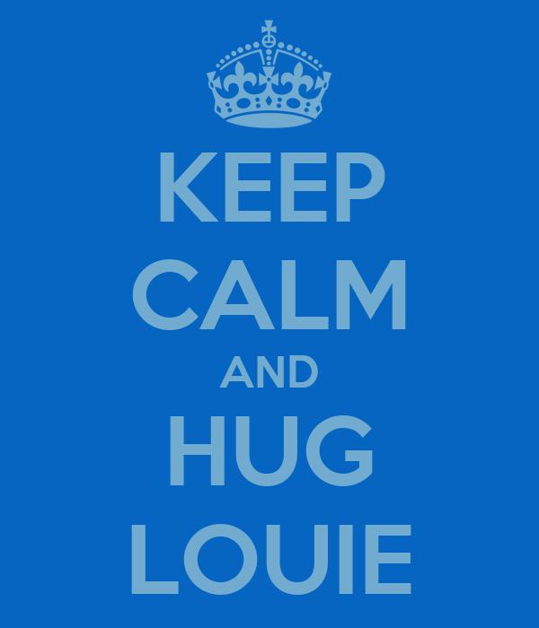 KEEP CALM AND HUG LOUIE