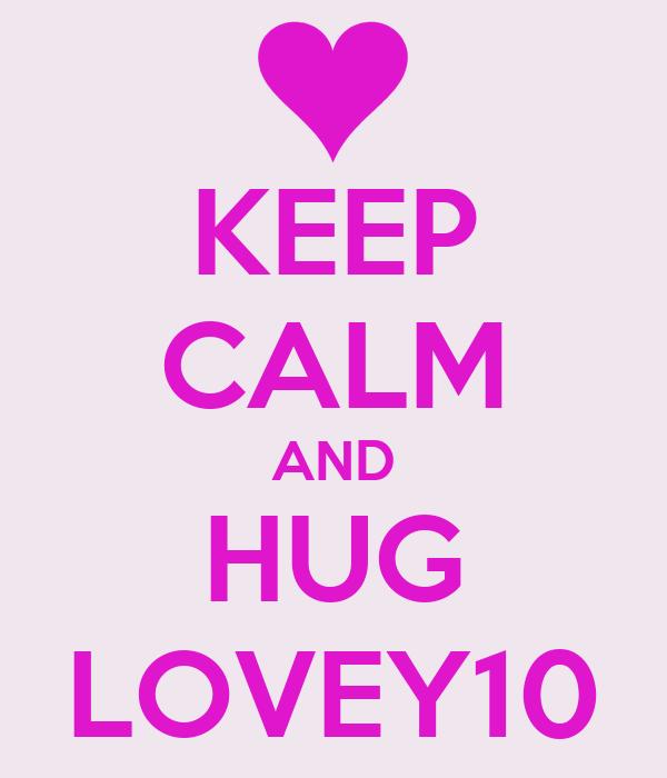 KEEP CALM AND HUG LOVEY10