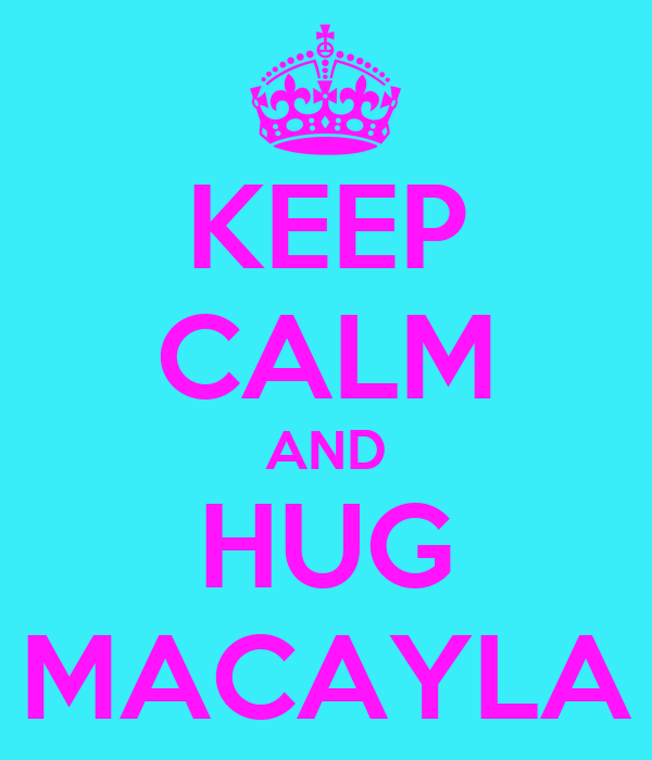 KEEP CALM AND HUG MACAYLA