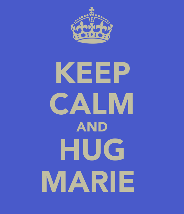 KEEP CALM AND HUG MARIE