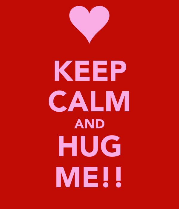 KEEP CALM AND HUG ME!!
