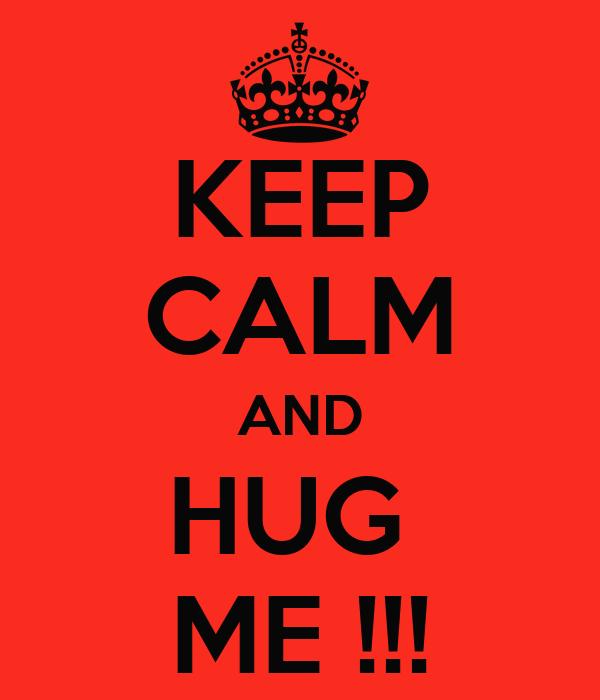 KEEP CALM AND HUG  ME !!!