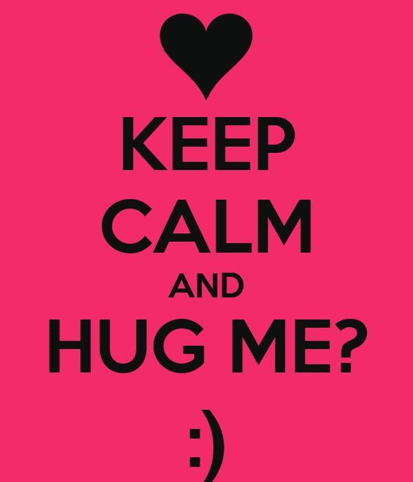 KEEP CALM AND HUG ME? :)
