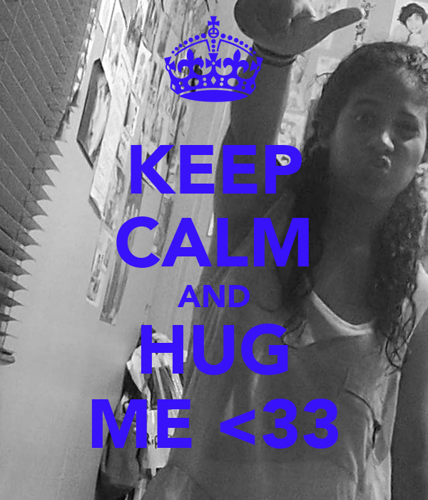 KEEP CALM AND HUG ME <33