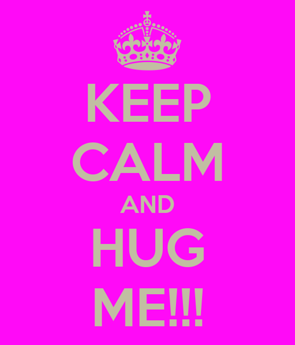 KEEP CALM AND HUG ME!!!