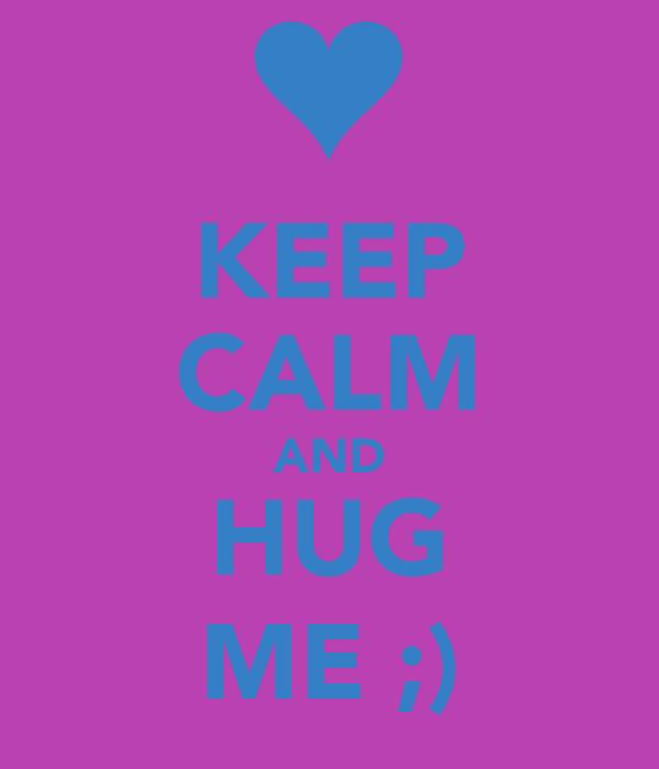 KEEP CALM AND HUG ME ;)