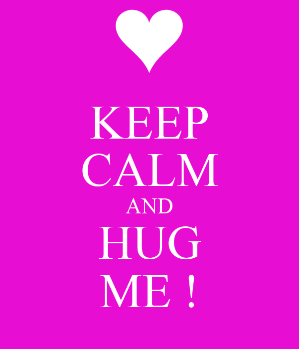 KEEP CALM AND HUG ME !