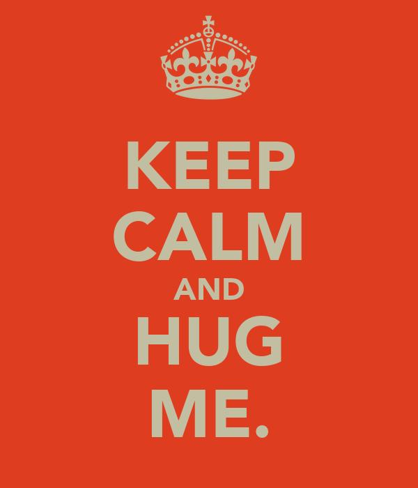 KEEP CALM AND HUG ME.