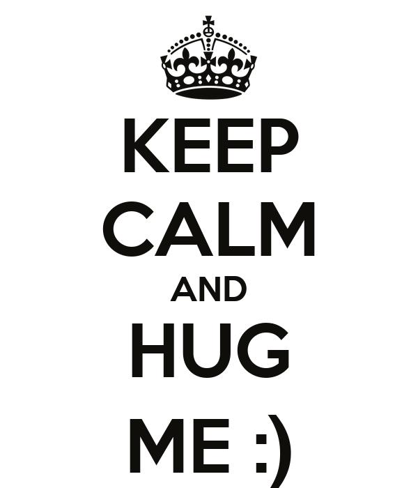 KEEP CALM AND HUG ME :)