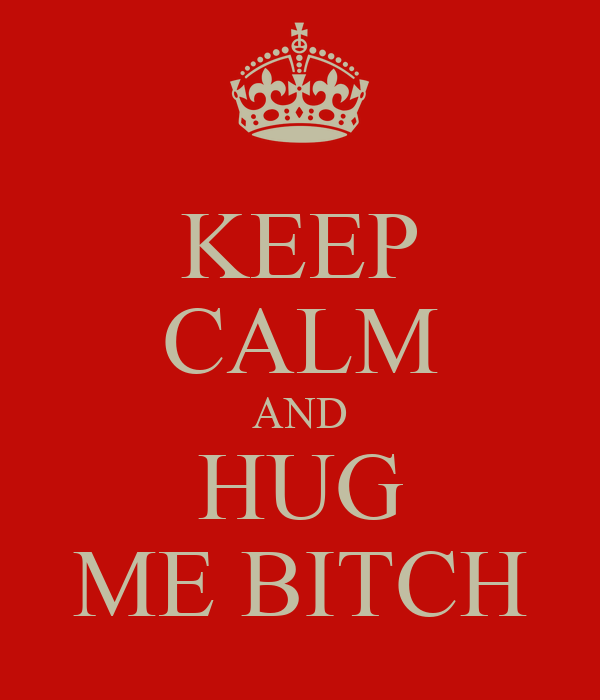 KEEP CALM AND HUG ME BITCH