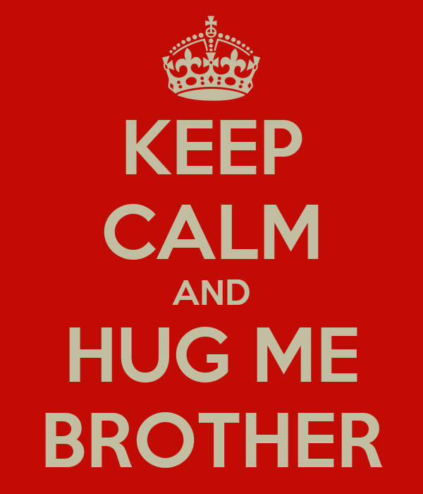 KEEP CALM AND HUG ME BROTHER