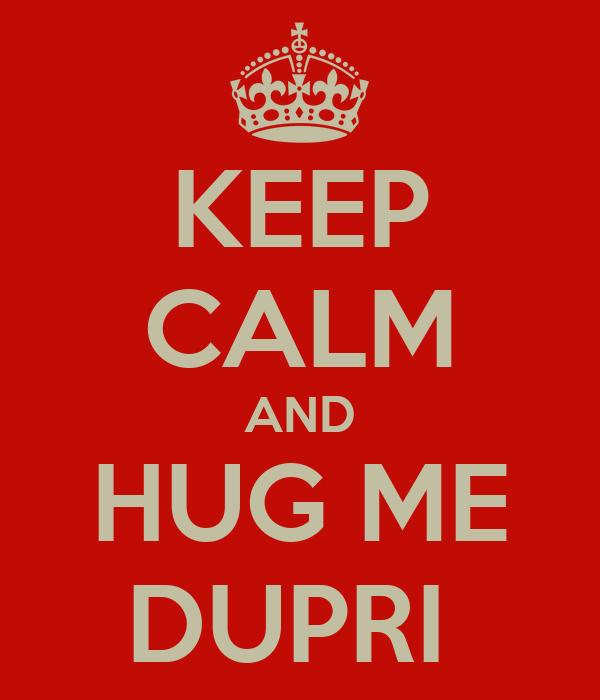 KEEP CALM AND HUG ME DUPRI