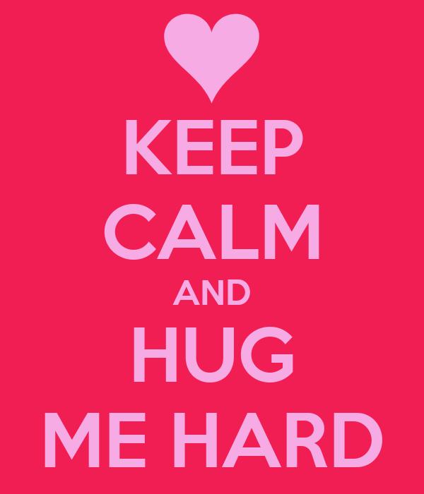 KEEP CALM AND HUG ME HARD