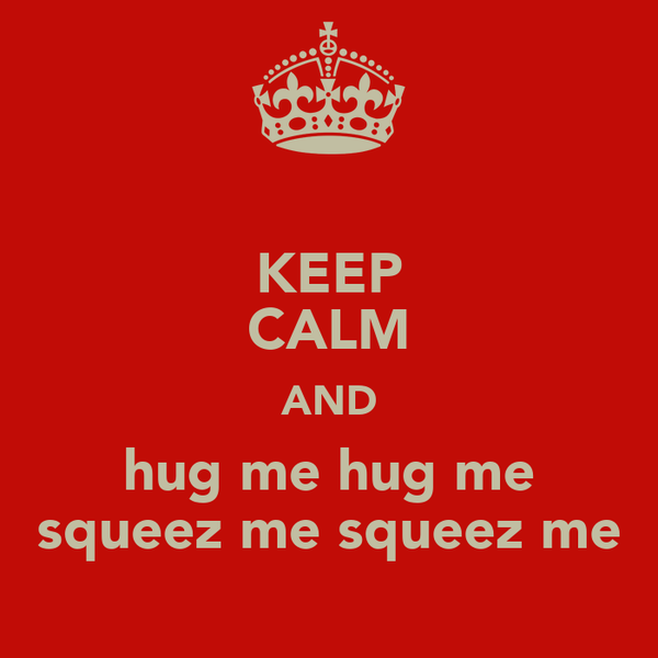KEEP CALM AND hug me hug me squeez me squeez me