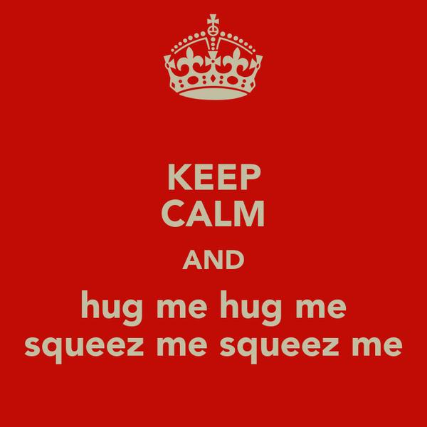 KEEP CALM AND hug me hug me squeez me squeez me