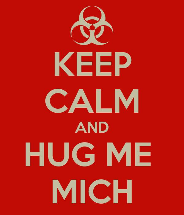 KEEP CALM AND HUG ME  MICH
