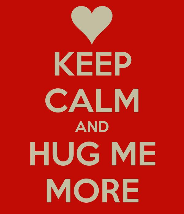 KEEP CALM AND HUG ME MORE