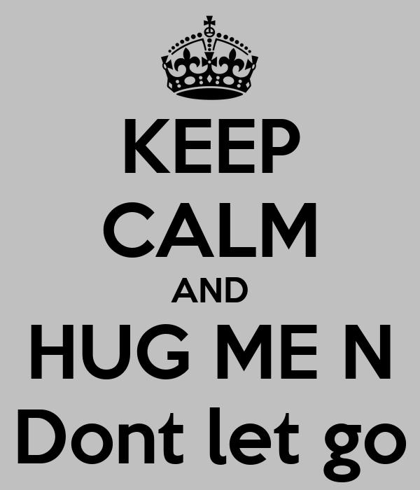KEEP CALM AND HUG ME N Dont let go