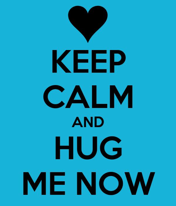 KEEP CALM AND HUG ME NOW
