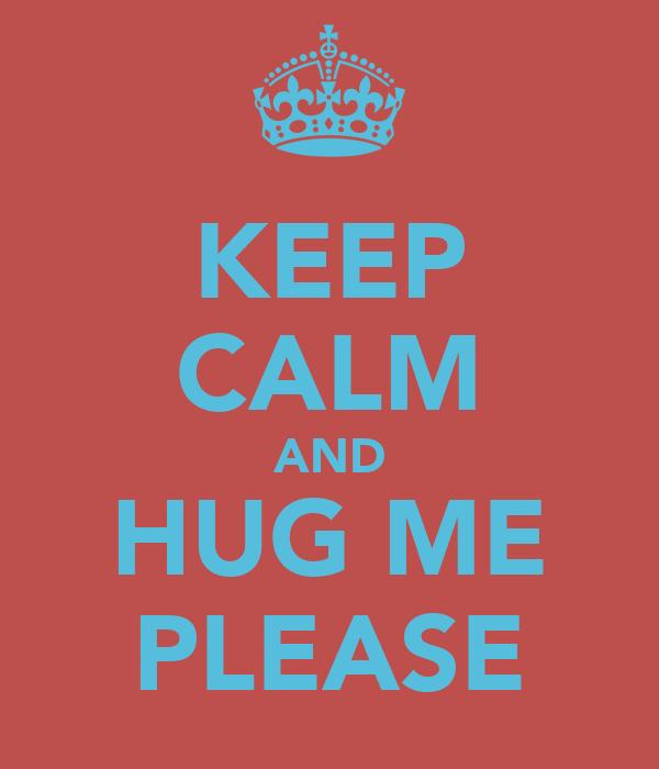KEEP CALM AND HUG ME PLEASE