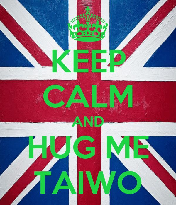 KEEP CALM AND HUG ME TAIWO