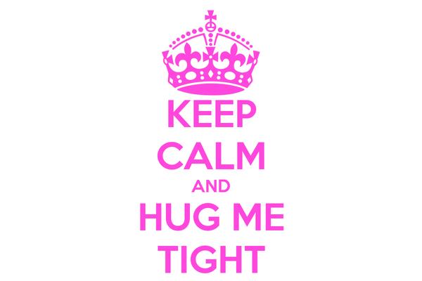 KEEP CALM AND HUG ME TIGHT