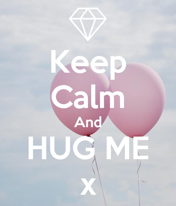 Keep Calm And HUG ME x