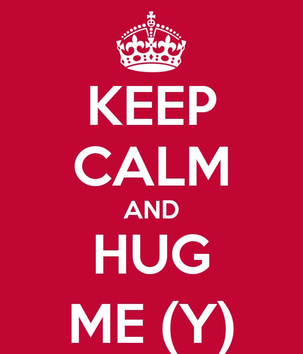 KEEP CALM AND HUG ME (Y)