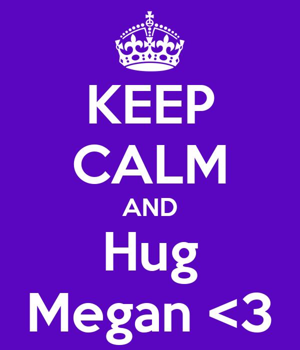 KEEP CALM AND Hug Megan <3
