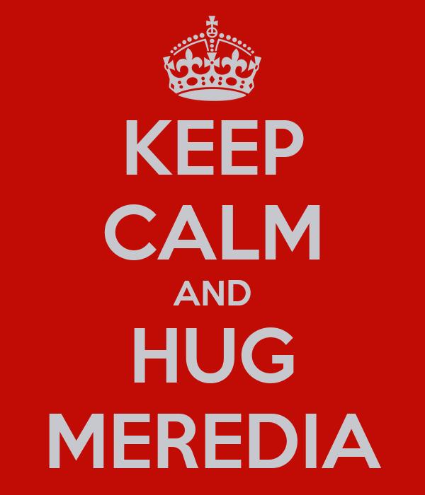 KEEP CALM AND HUG MEREDIA
