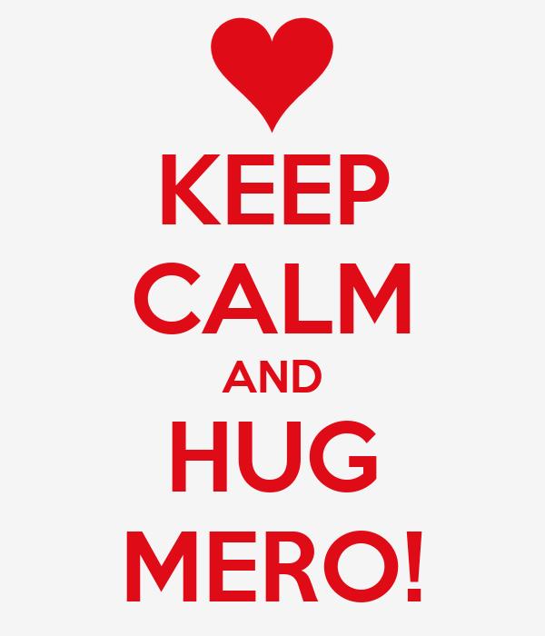 KEEP CALM AND HUG MERO!