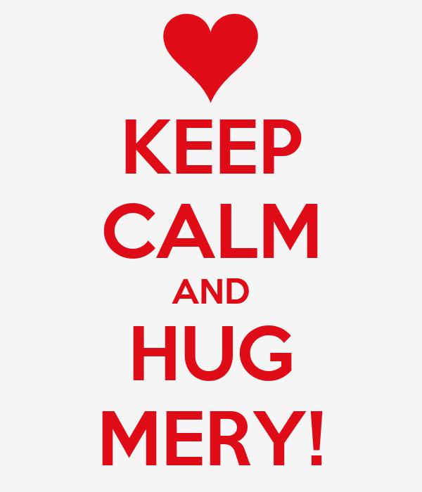 KEEP CALM AND HUG MERY!