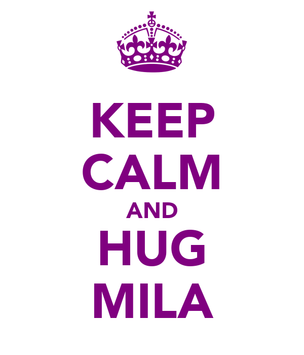 KEEP CALM AND HUG MILA