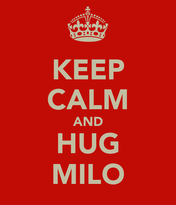 KEEP CALM AND HUG MILO
