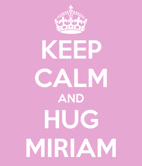 KEEP CALM AND HUG MIRIAM