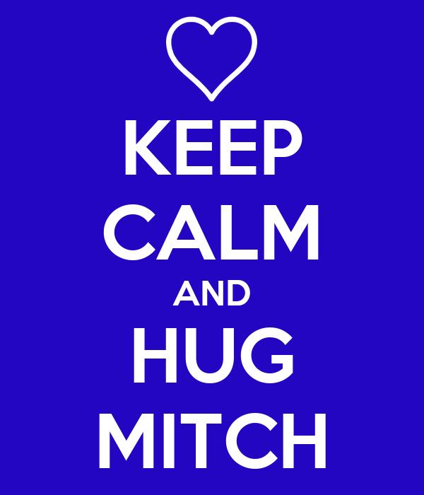 KEEP CALM AND HUG MITCH