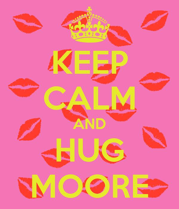 KEEP CALM AND HUG MOORE
