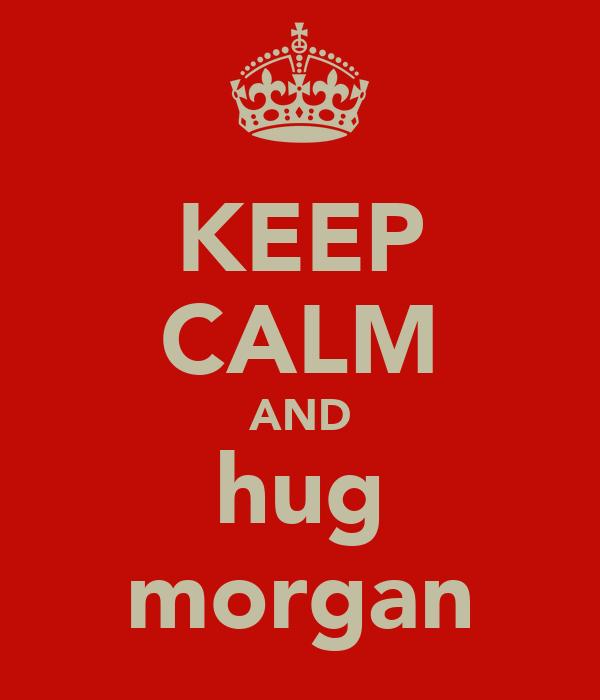 KEEP CALM AND hug morgan
