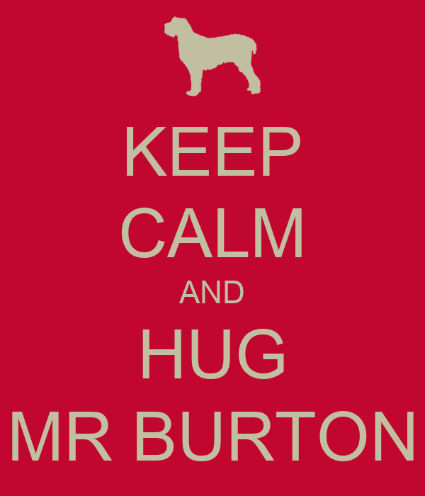 KEEP CALM AND HUG MR BURTON