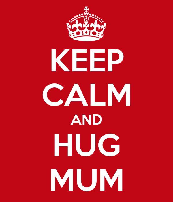 KEEP CALM AND HUG MUM