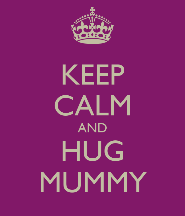 KEEP CALM AND HUG MUMMY