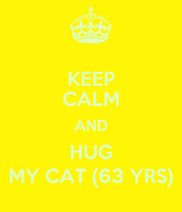 KEEP CALM AND HUG MY CAT (63 YRS)