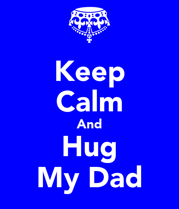 Keep Calm And Hug My Dad