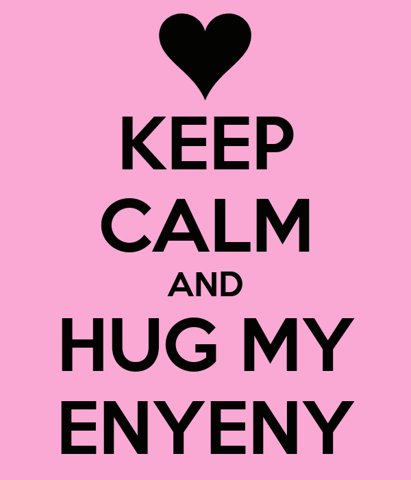 KEEP CALM AND HUG MY ENYENY