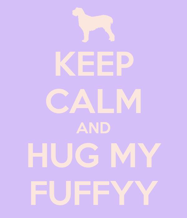 KEEP CALM AND HUG MY FUFFYY