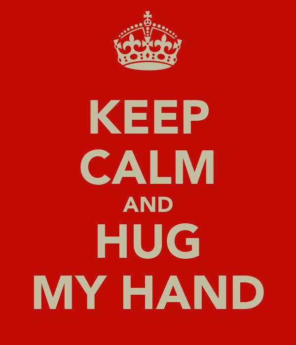 KEEP CALM AND HUG MY HAND